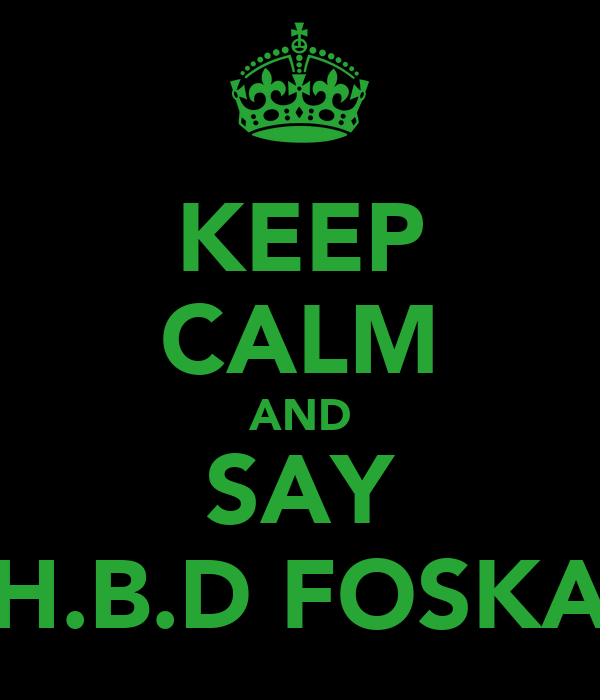 KEEP CALM AND SAY H.B.D FOSKA