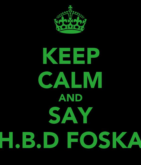KEEP CALM AND SAY H.B.D FOSKA