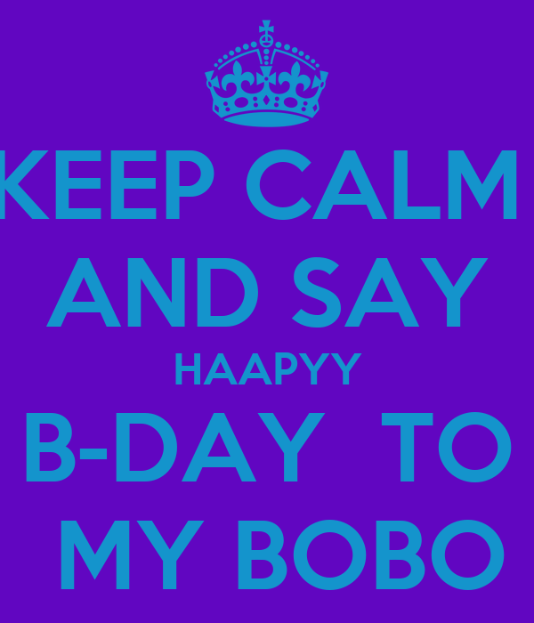 KEEP CALM  AND SAY HAAPYY B-DAY  TO  MY BOBO