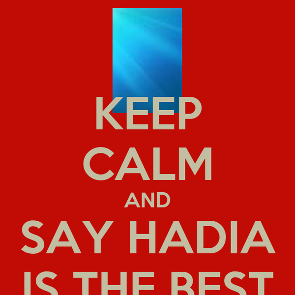 KEEP CALM AND SAY HADIA IS THE BEST