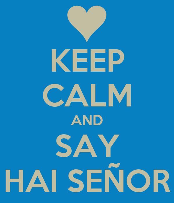 KEEP CALM AND SAY HAI SEÑOR