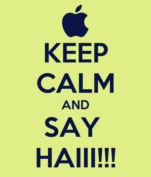 KEEP CALM AND SAY  HAIII!!!
