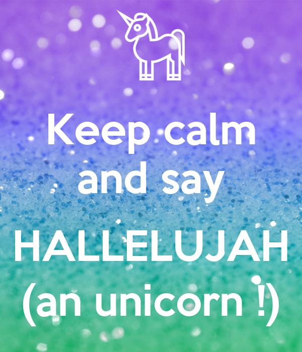 Keep calm and say  HALLELUJAH (an unicorn !)