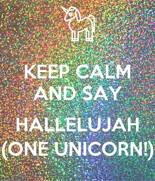 KEEP CALM AND SAY  HALLELUJAH (ONE UNICORN!)