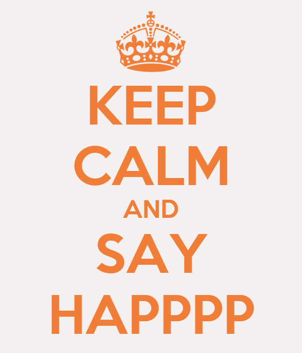 KEEP CALM AND SAY HAPPPP