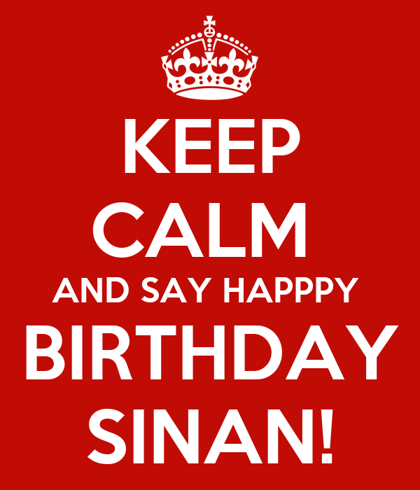 KEEP CALM  AND SAY HAPPPY  BIRTHDAY SINAN!