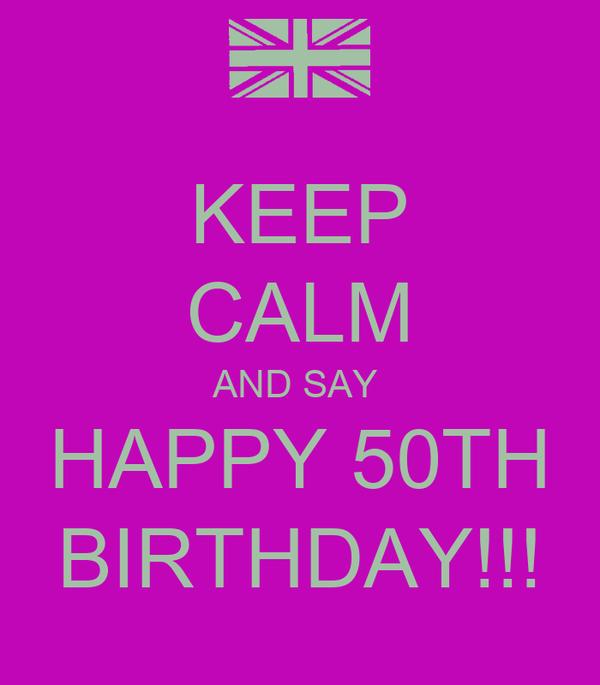 KEEP CALM AND SAY  HAPPY 50TH BIRTHDAY!!!