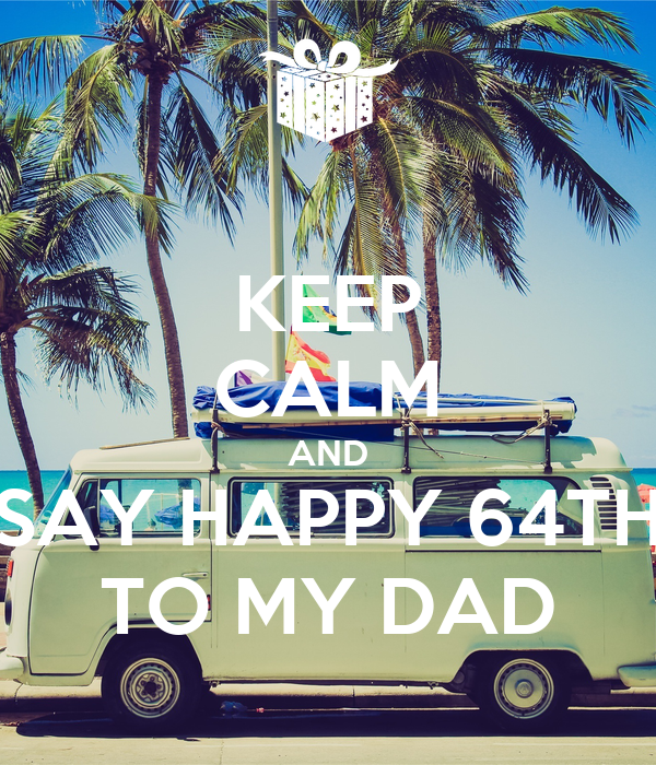 KEEP CALM AND SAY HAPPY 64TH TO MY DAD