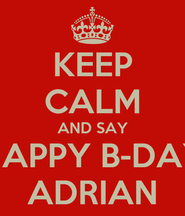 KEEP CALM AND SAY HAPPY B-DAY ADRIAN