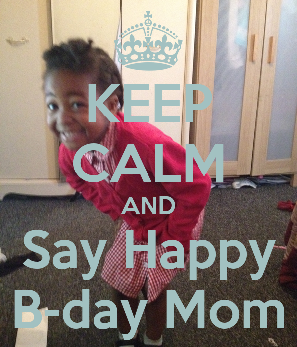 KEEP CALM AND Say Happy B-day Mom