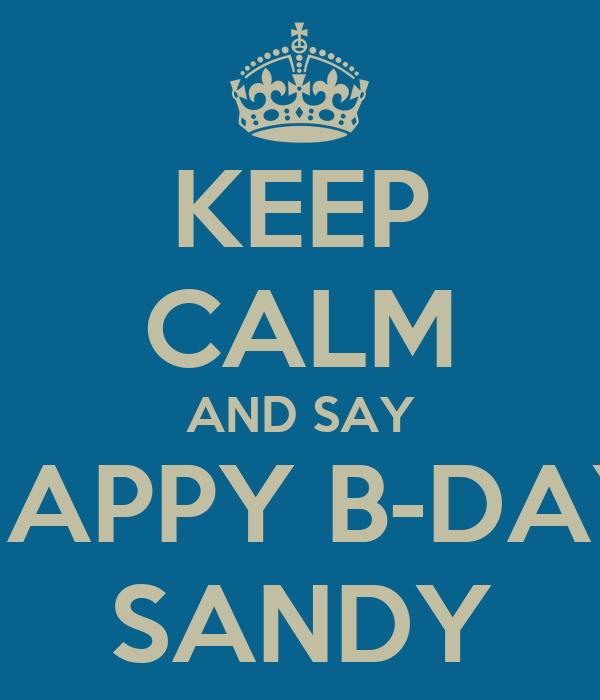 KEEP CALM AND SAY HAPPY B-DAY SANDY