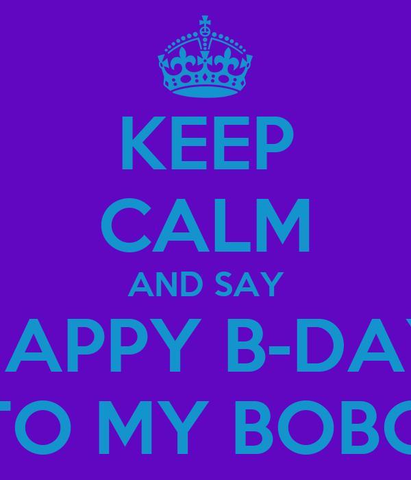 KEEP CALM AND SAY HAPPY B-DAY TO MY BOBO
