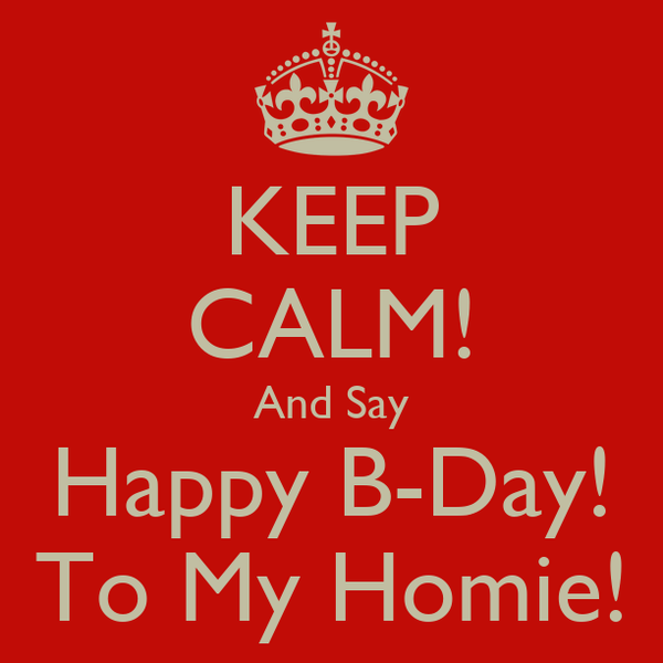 KEEP CALM! And Say Happy B-Day! To My Homie!