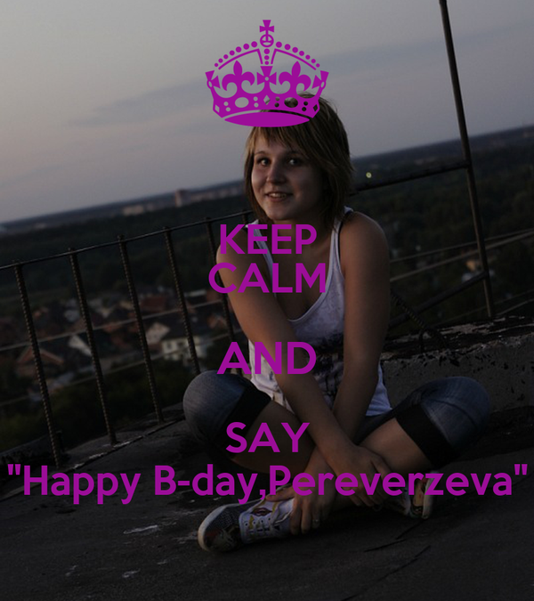 "KEEP CALM AND SAY ""Happy B-day,Pereverzeva"""
