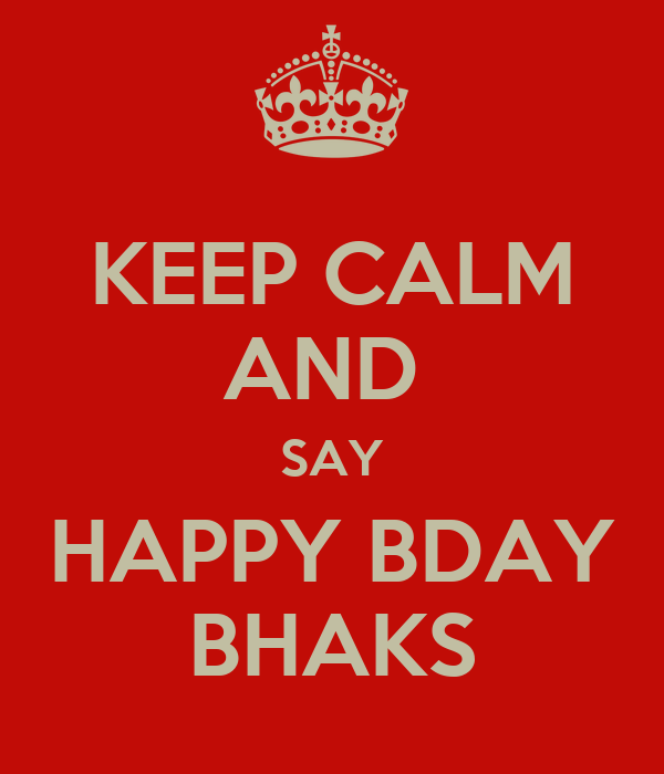KEEP CALM AND  SAY HAPPY BDAY BHAKS