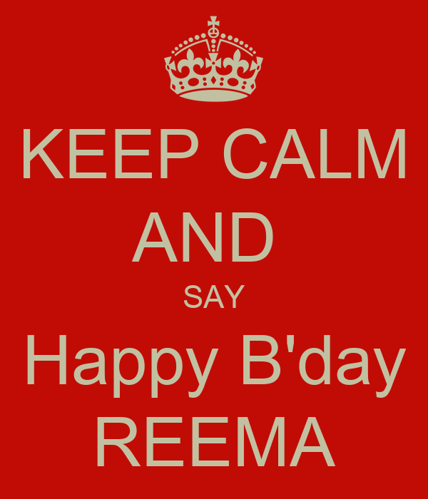 KEEP CALM AND  SAY Happy B'day REEMA