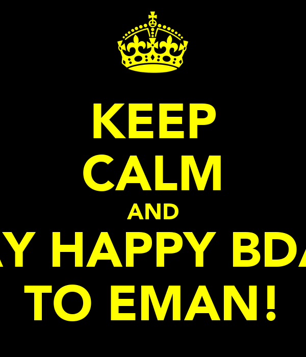 KEEP CALM AND SAY HAPPY BDAY TO EMAN!
