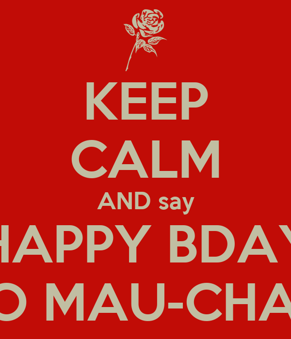 KEEP CALM AND say HAPPY BDAY TO MAU-CHAN