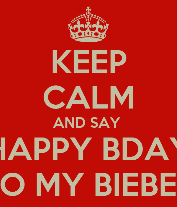 KEEP CALM AND SAY  HAPPY BDAY TO MY BIEBER