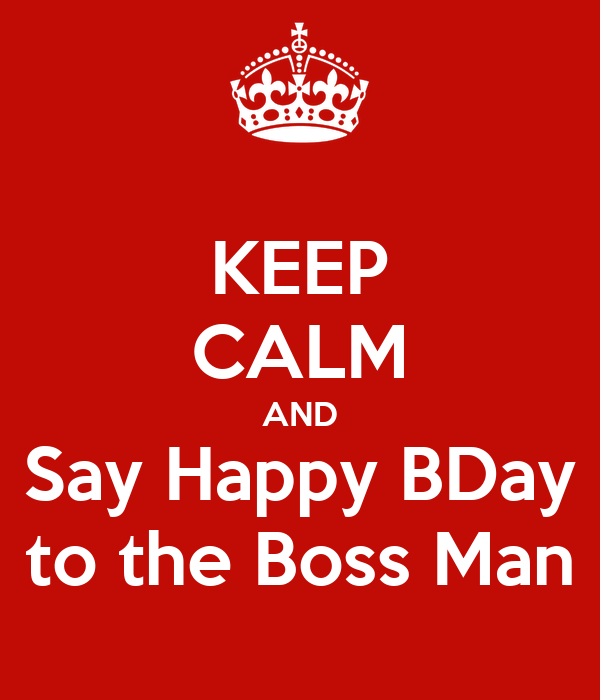 KEEP CALM AND Say Happy BDay to the Boss Man