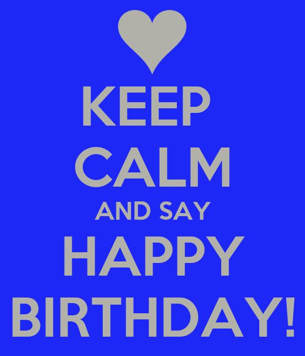 KEEP  CALM AND SAY HAPPY BIRTHDAY!
