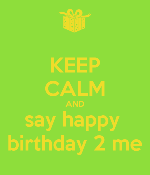 KEEP CALM AND say happy  birthday 2 me