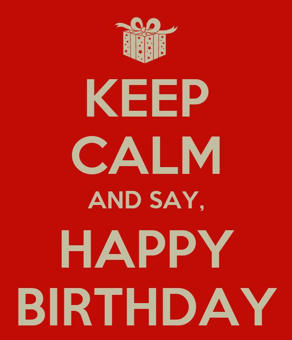 KEEP CALM AND SAY, HAPPY BIRTHDAY