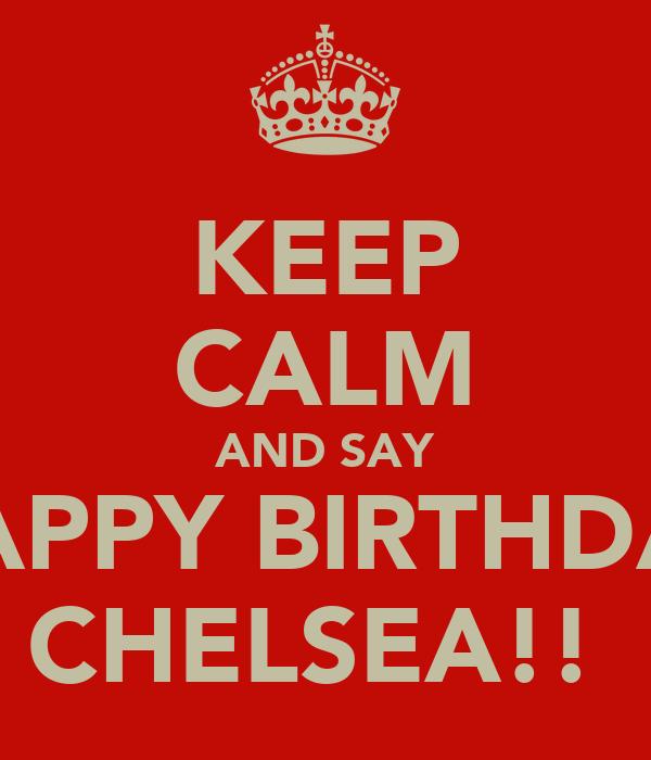 KEEP CALM AND SAY HAPPY BIRTHDAY CHELSEA!!