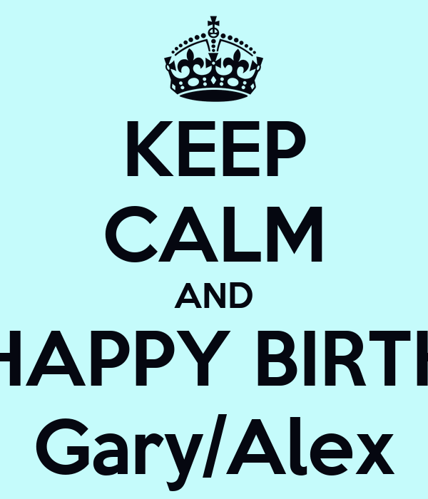 KEEP CALM AND SAY HAPPY BIRTHDAY Gary/Alex