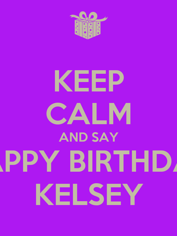 KEEP CALM AND SAY HAPPY BIRTHDAY KELSEY