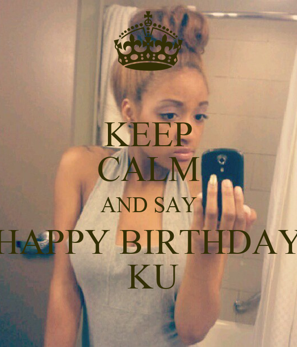 KEEP CALM AND SAY HAPPY BIRTHDAY  KU