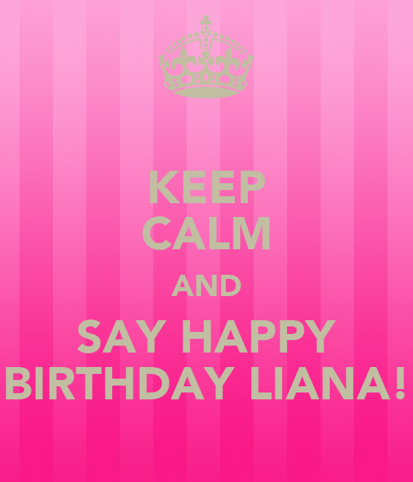 KEEP CALM AND SAY HAPPY BIRTHDAY LIANA!