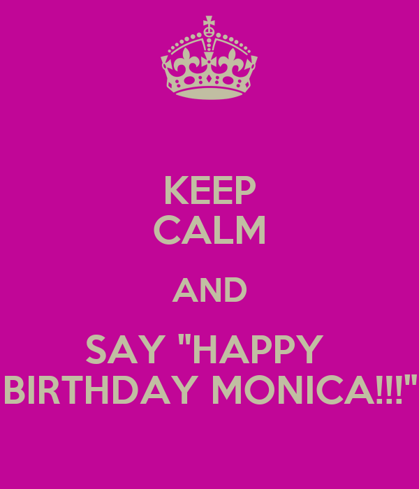 "KEEP CALM AND SAY ""HAPPY  BIRTHDAY MONICA!!!"""
