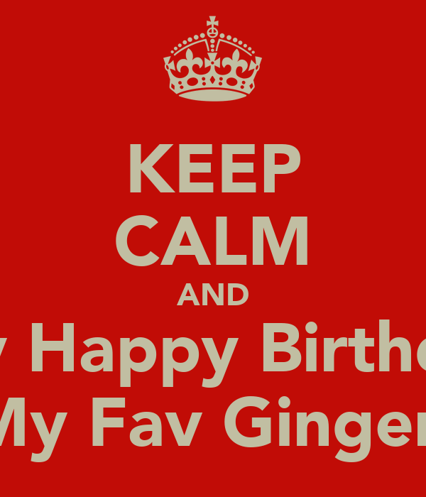 KEEP CALM AND Say Happy Birthday My Fav Ginger.