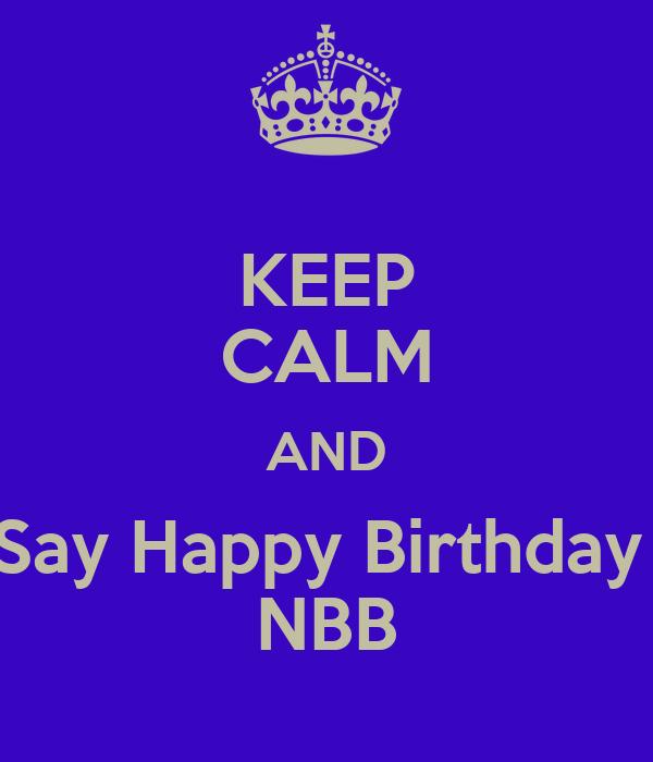 KEEP CALM AND Say Happy Birthday  NBB