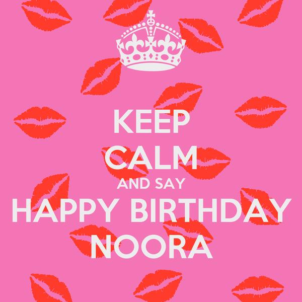 KEEP CALM AND SAY HAPPY BIRTHDAY NOORA