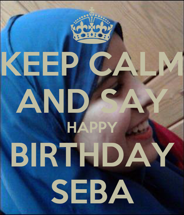 KEEP CALM AND SAY HAPPY BIRTHDAY SEBA