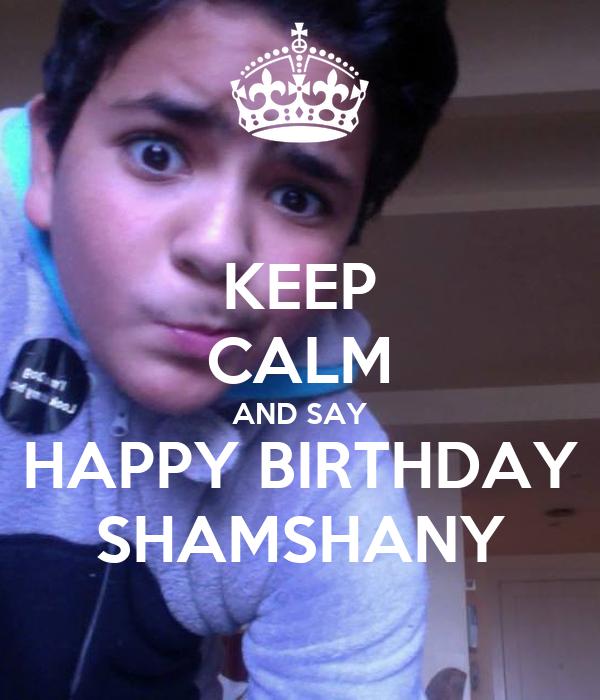 KEEP CALM AND SAY HAPPY BIRTHDAY SHAMSHANY
