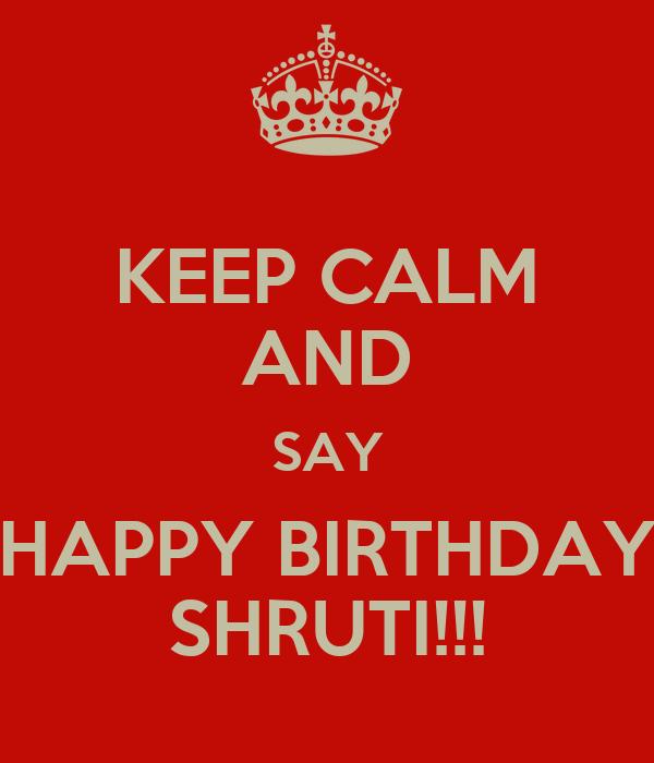 KEEP CALM AND SAY HAPPY BIRTHDAY SHRUTI!!!