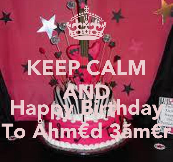KEEP CALM AND Say Happy Birthday To Åhm€d 3ãm€r