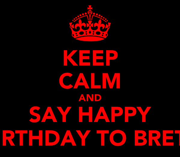 KEEP CALM AND SAY HAPPY BIRTHDAY TO BRETT
