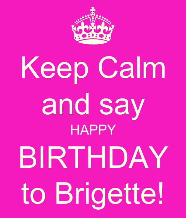 Keep Calm and say HAPPY BIRTHDAY to Brigette!