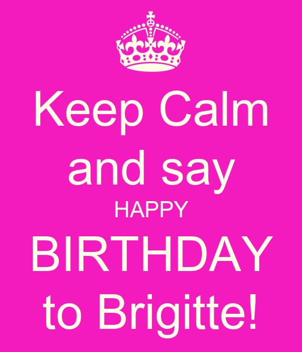Keep Calm and say HAPPY BIRTHDAY to Brigitte!