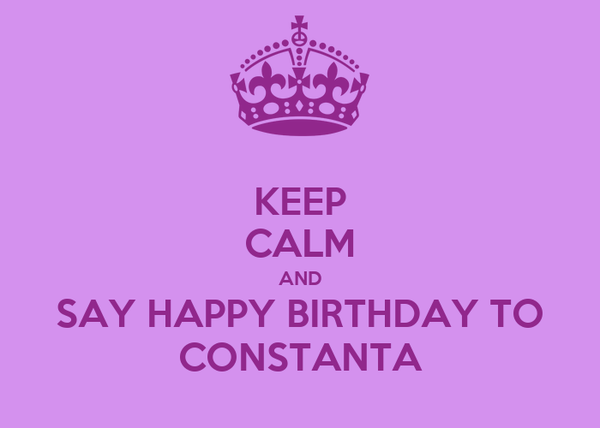 KEEP CALM AND SAY HAPPY BIRTHDAY TO CONSTANTA