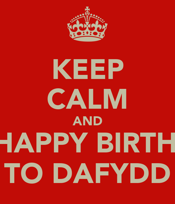 KEEP CALM AND SAY HAPPY BIRTHDAY  TO DAFYDD