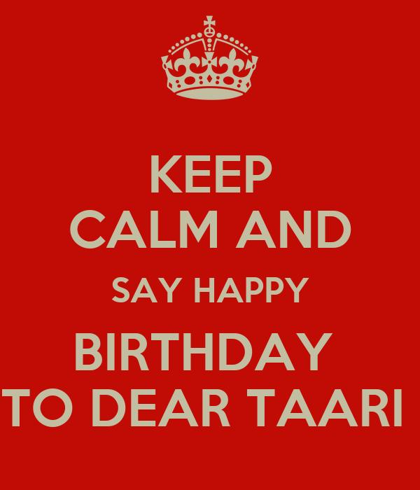 KEEP CALM AND SAY HAPPY BIRTHDAY  TO DEAR TAARI