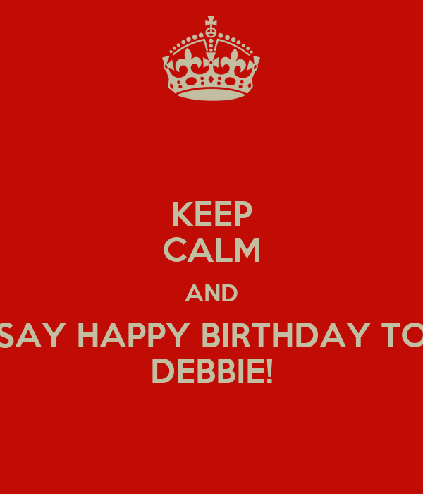 KEEP CALM AND SAY HAPPY BIRTHDAY TO DEBBIE!
