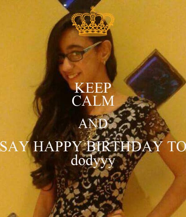 KEEP CALM AND SAY HAPPY BIRTHDAY TO dodyyy