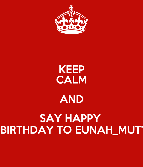 KEEP CALM AND SAY HAPPY  BIRTHDAY TO EUNAH_MUT'
