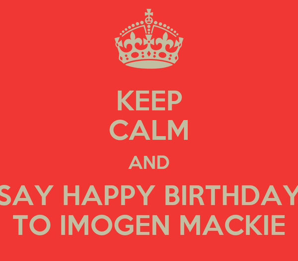 KEEP CALM AND SAY HAPPY BIRTHDAY TO IMOGEN MACKIE
